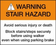 ! WARNING STAIR HAZARD Avoid serious injury or death. Block staors/steps securely before using walker even when using parking brake