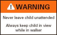 ! WARNING Never leave chil unattended. Always keep child in view while in walker.